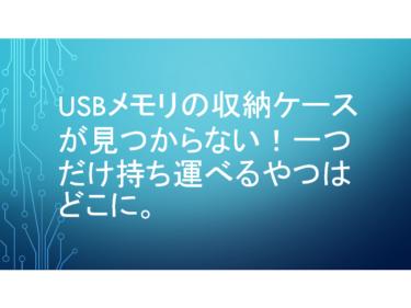 USBメモリの収納ケースが見つからない!一つだけ持ち運べるやつはどこに。